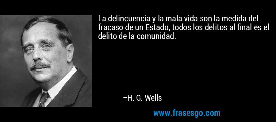La delincuencia y la mala vida son la medida del fracaso de un Estado, todos los delitos al final es el delito de la comunidad. – H. G. Wells