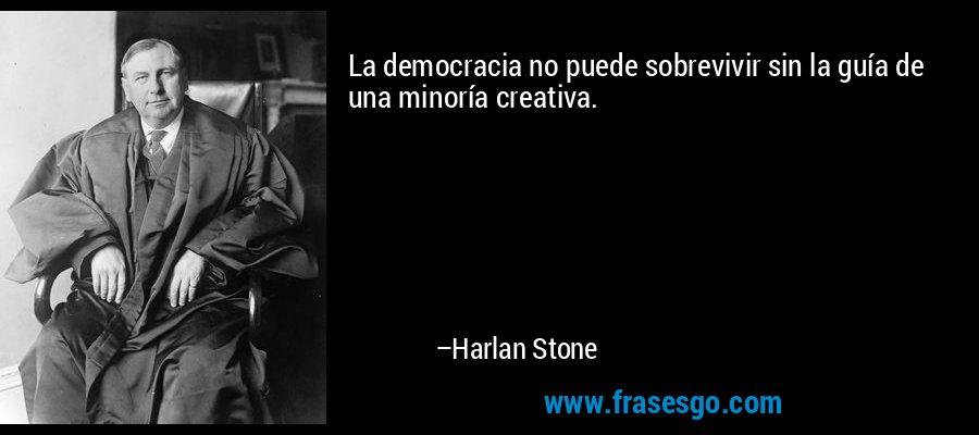 La democracia no puede sobrevivir sin la guía de una minoría creativa. – Harlan Stone