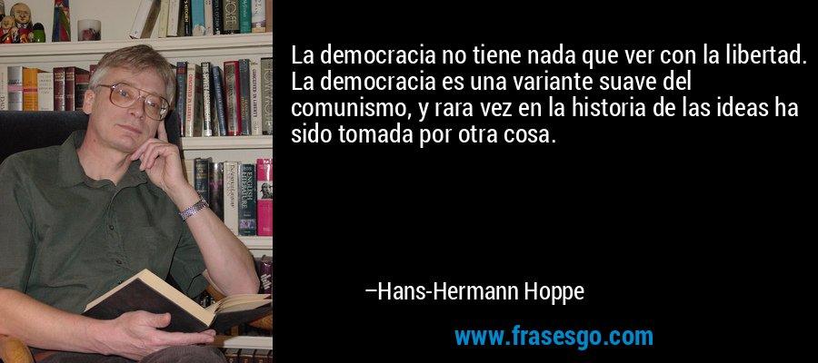 La democracia no tiene nada que ver con la libertad. La democracia es una variante suave del comunismo, y rara vez en la historia de las ideas ha sido tomada por otra cosa. – Hans-Hermann Hoppe