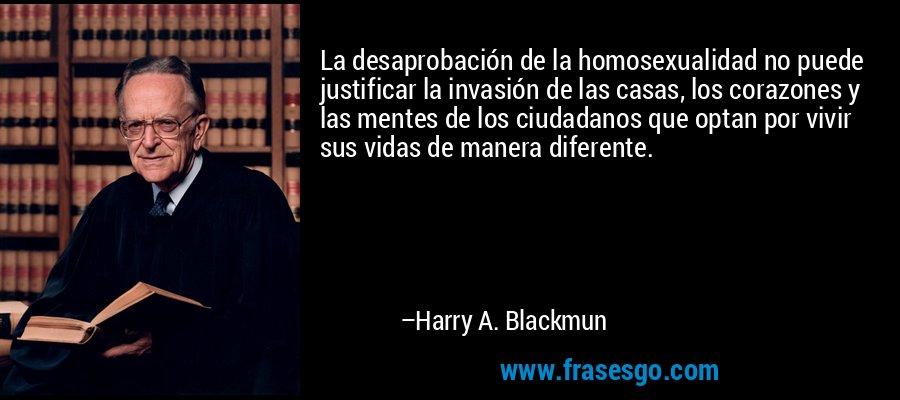 La desaprobación de la homosexualidad no puede justificar la invasión de las casas, los corazones y las mentes de los ciudadanos que optan por vivir sus vidas de manera diferente. – Harry A. Blackmun