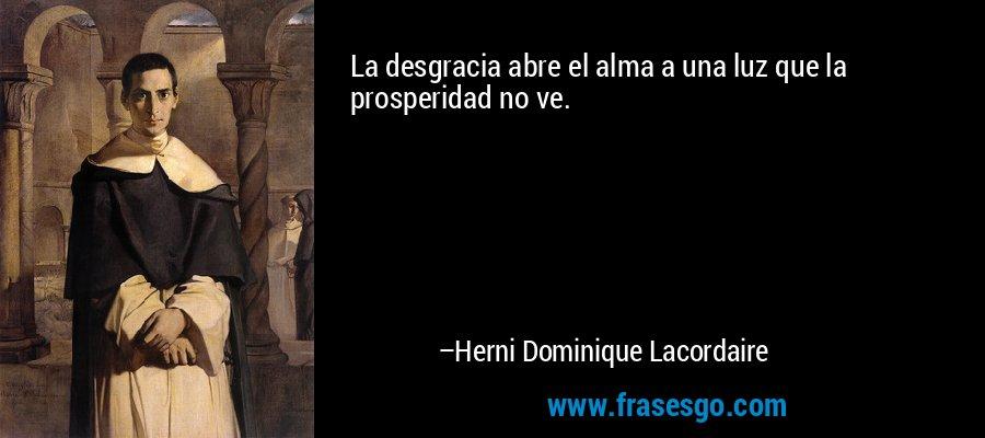 La desgracia abre el alma a una luz que la prosperidad no ve. – Herni Dominique Lacordaire