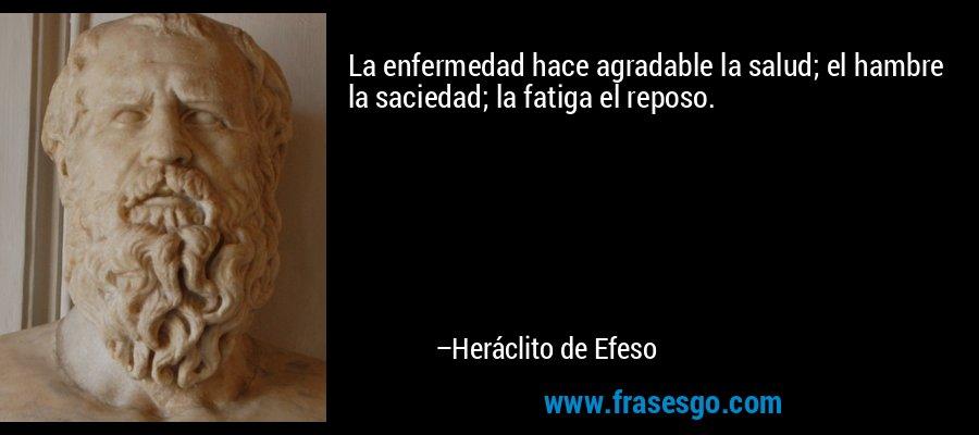 La enfermedad hace agradable la salud; el hambre la saciedad; la fatiga el reposo. – Heráclito de Efeso