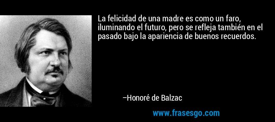 La felicidad de una madre es como un faro, iluminando el futuro, pero se refleja también en el pasado bajo la apariencia de buenos recuerdos. – Honoré de Balzac