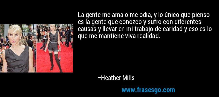 La gente me ama o me odia, y lo único que pienso es la gente que conozco y sufro con diferentes causas y llevar en mi trabajo de caridad y eso es lo que me mantiene viva realidad. – Heather Mills
