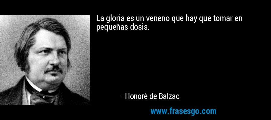 La gloria es un veneno que hay que tomar en pequeñas dosis. – Honoré de Balzac