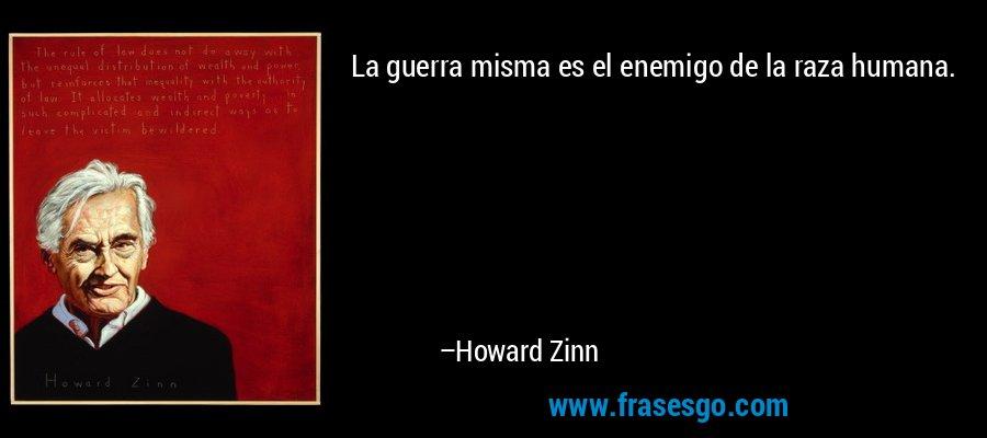 La guerra misma es el enemigo de la raza humana. – Howard Zinn