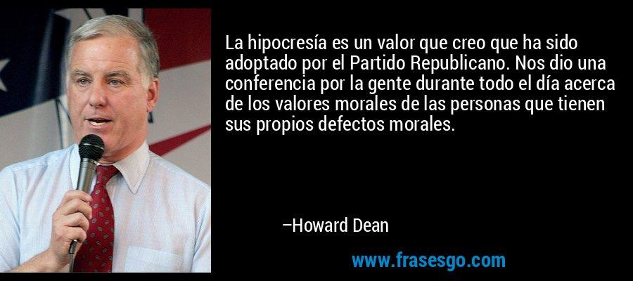 La hipocresía es un valor que creo que ha sido adoptado por el Partido Republicano. Nos dio una conferencia por la gente durante todo el día acerca de los valores morales de las personas que tienen sus propios defectos morales. – Howard Dean