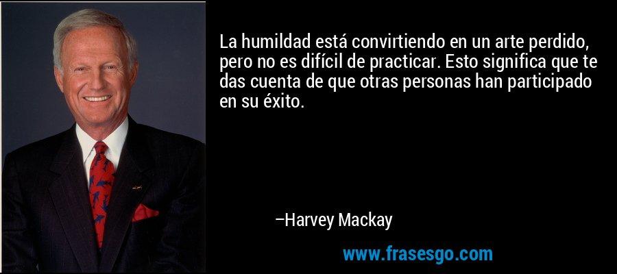 La humildad está convirtiendo en un arte perdido, pero no es difícil de practicar. Esto significa que te das cuenta de que otras personas han participado en su éxito. – Harvey Mackay