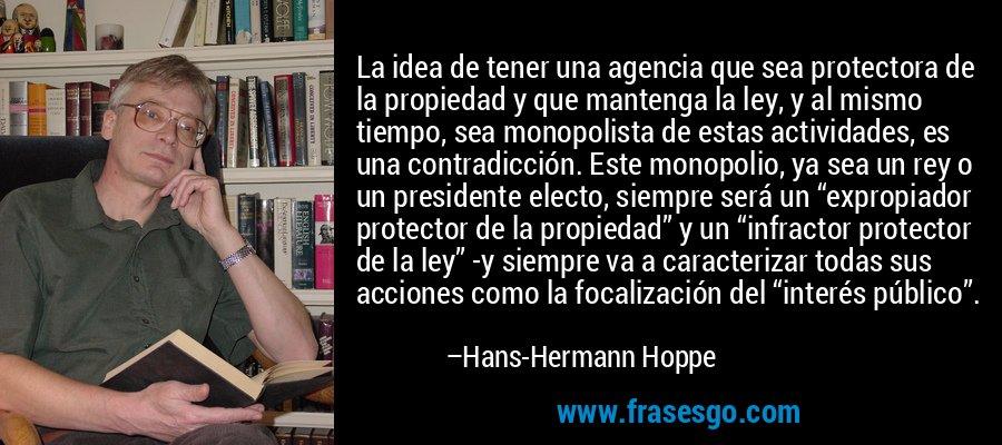 """La idea de tener una agencia que sea protectora de la propiedad y que mantenga la ley, y al mismo tiempo, sea monopolista de estas actividades, es una contradicción. Este monopolio, ya sea un rey o un presidente electo, siempre será un """"expropiador protector de la propiedad"""" y un """"infractor protector de la ley"""" -y siempre va a caracterizar todas sus acciones como la focalización del """"interés público"""". – Hans-Hermann Hoppe"""