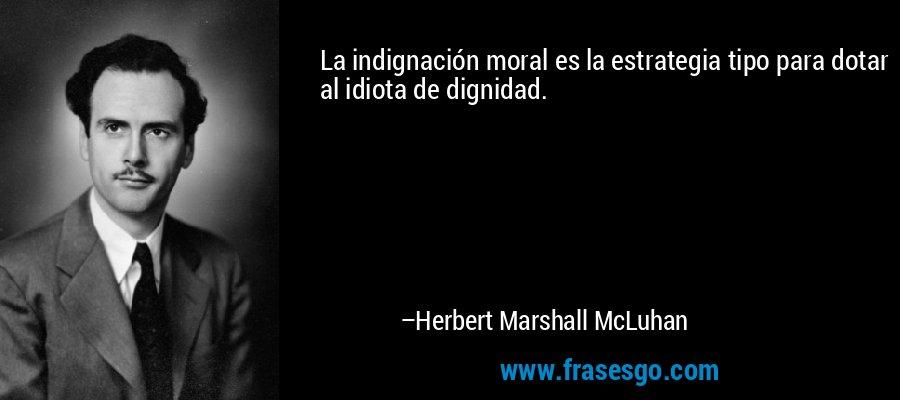 La indignación moral es la estrategia tipo para dotar al idiota de dignidad. – Herbert Marshall McLuhan