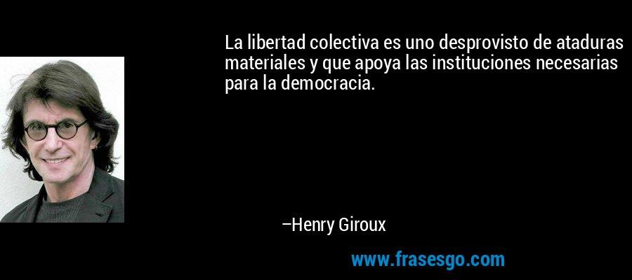 La libertad colectiva es uno desprovisto de ataduras materiales y que apoya las instituciones necesarias para la democracia. – Henry Giroux