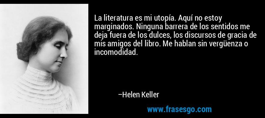 La literatura es mi utopía. Aquí no estoy marginados. Ninguna barrera de los sentidos me deja fuera de los dulces, los discursos de gracia de mis amigos del libro. Me hablan sin vergüenza o incomodidad. – Helen Keller