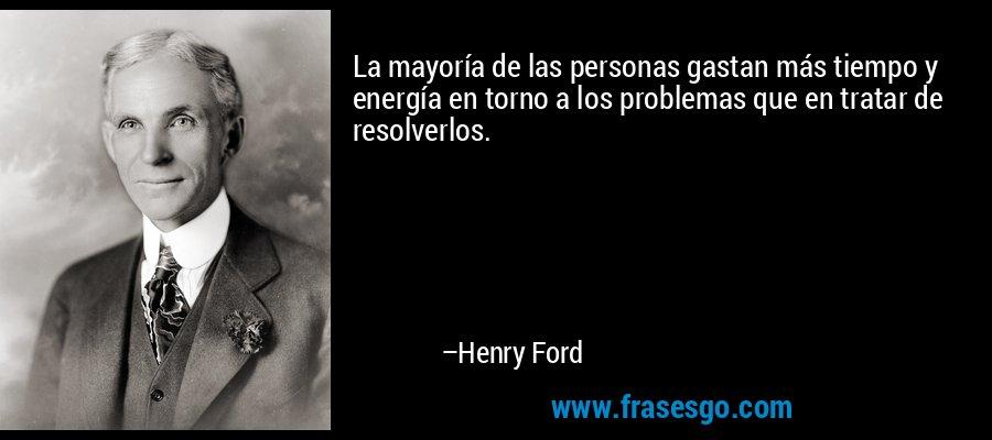 La mayoría de las personas gastan más tiempo y energía en torno a los problemas que en tratar de resolverlos. – Henry Ford
