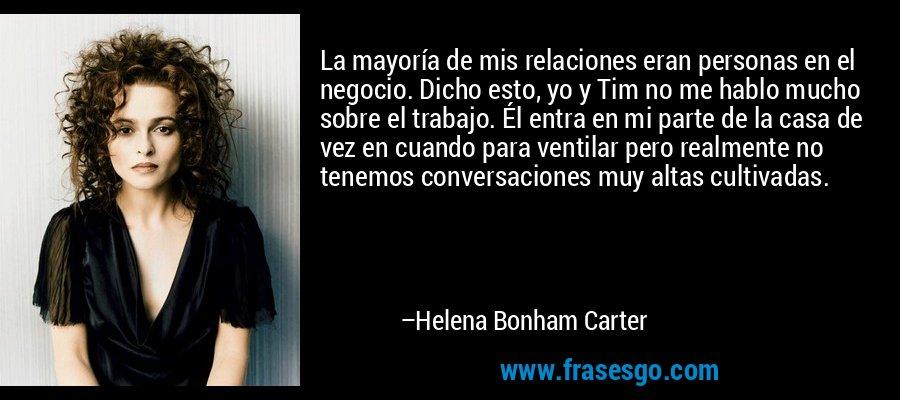 La mayoría de mis relaciones eran personas en el negocio. Dicho esto, yo y Tim no me hablo mucho sobre el trabajo. Él entra en mi parte de la casa de vez en cuando para ventilar pero realmente no tenemos conversaciones muy altas cultivadas. – Helena Bonham Carter