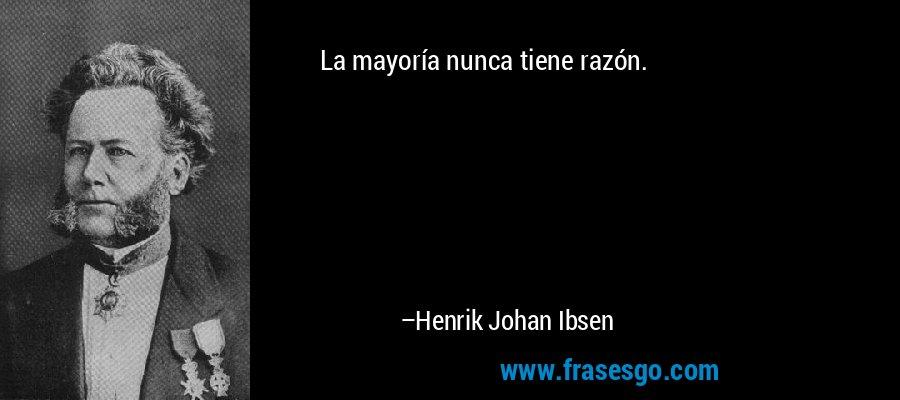 La mayoría nunca tiene razón. – Henrik Johan Ibsen