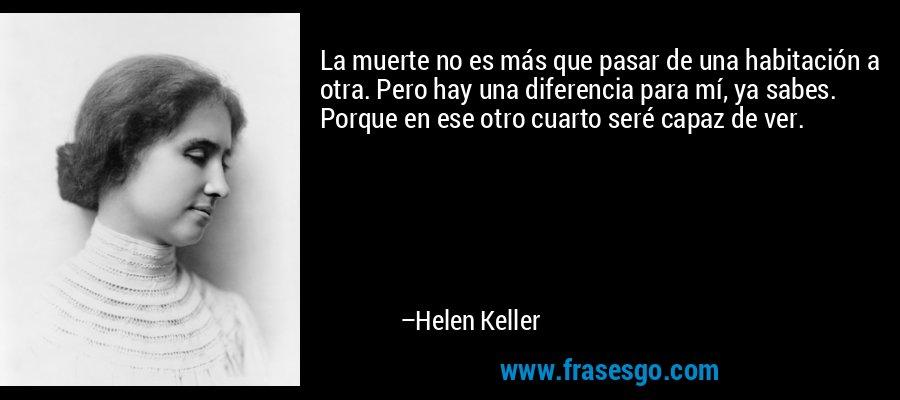 La muerte no es más que pasar de una habitación a otra. Pero hay una diferencia para mí, ya sabes. Porque en ese otro cuarto seré capaz de ver. – Helen Keller
