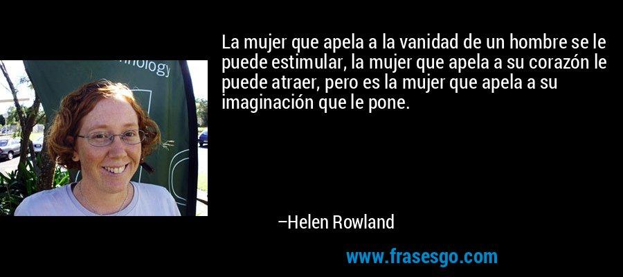 La mujer que apela a la vanidad de un hombre se le puede estimular, la mujer que apela a su corazón le puede atraer, pero es la mujer que apela a su imaginación que le pone. – Helen Rowland