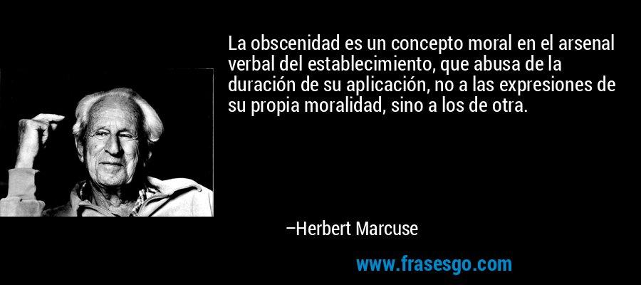 La obscenidad es un concepto moral en el arsenal verbal del establecimiento, que abusa de la duración de su aplicación, no a las expresiones de su propia moralidad, sino a los de otra. – Herbert Marcuse