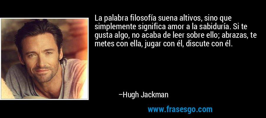 La palabra filosofía suena altivos, sino que simplemente significa amor a la sabiduría. Si te gusta algo, no acaba de leer sobre ello; abrazas, te metes con ella, jugar con él, discute con él. – Hugh Jackman