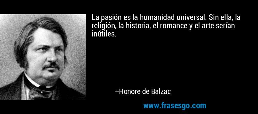 La pasión es la humanidad universal. Sin ella, la religión, la historia, el romance y el arte serían inútiles. – Honore de Balzac