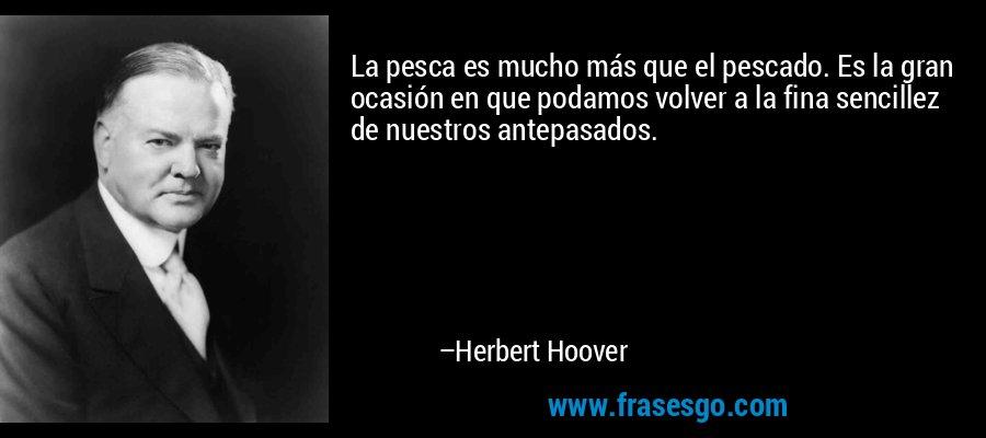 La pesca es mucho más que el pescado. Es la gran ocasión en que podamos volver a la fina sencillez de nuestros antepasados. – Herbert Hoover
