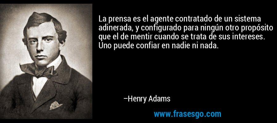 La prensa es el agente contratado de un sistema adinerada, y configurado para ningún otro propósito que el de mentir cuando se trata de sus intereses. Uno puede confiar en nadie ni nada. – Henry Adams