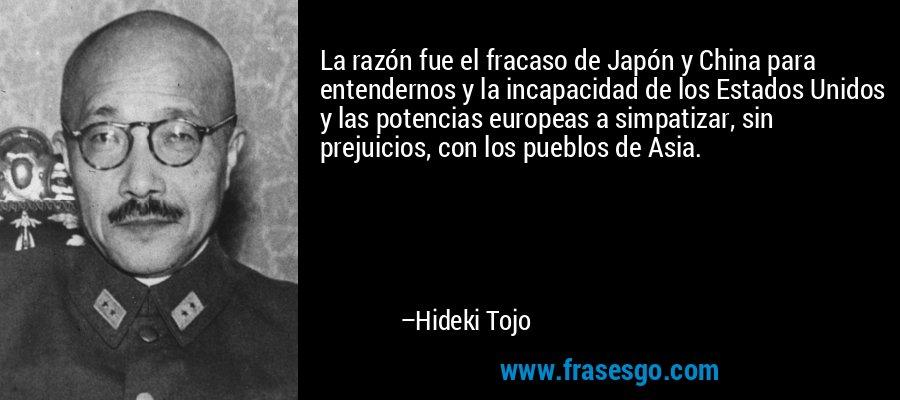 La razón fue el fracaso de Japón y China para entendernos y la incapacidad de los Estados Unidos y las potencias europeas a simpatizar, sin prejuicios, con los pueblos de Asia. – Hideki Tojo