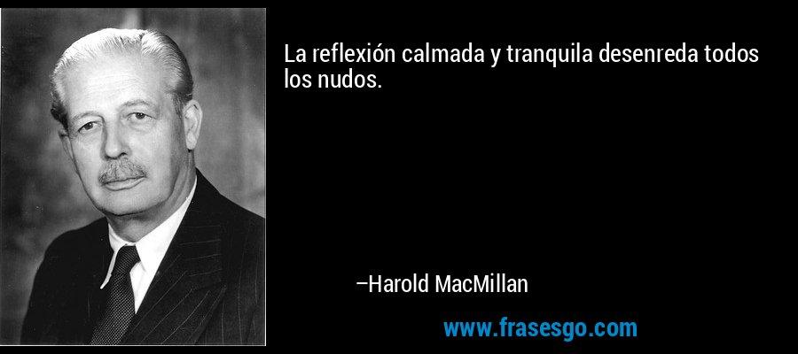 La reflexión calmada y tranquila desenreda todos los nudos. – Harold MacMillan