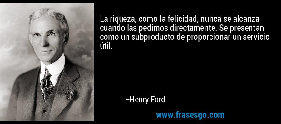 La riqueza, como la felicidad, nunca se alcanza cuando las pedimos directamente. Se presentan como un subproducto de proporcionar un servicio útil. – Henry Ford