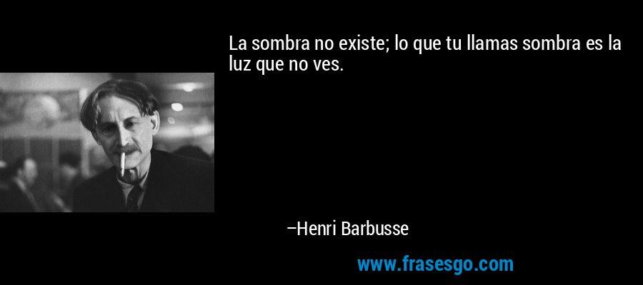 La sombra no existe; lo que tu llamas sombra es la luz que no ves. – Henri Barbusse