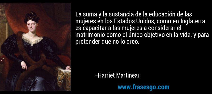 La suma y la sustancia de la educación de las mujeres en los Estados Unidos, como en Inglaterra, es capacitar a las mujeres a considerar el matrimonio como el único objetivo en la vida, y para pretender que no lo creo. – Harriet Martineau