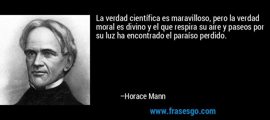 La verdad científica es maravilloso, pero la verdad moral es divino y el que respira su aire y paseos por su luz ha encontrado el paraíso perdido. – Horace Mann