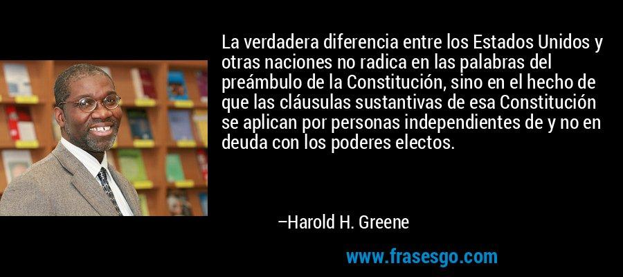La verdadera diferencia entre los Estados Unidos y otras naciones no radica en las palabras del preámbulo de la Constitución, sino en el hecho de que las cláusulas sustantivas de esa Constitución se aplican por personas independientes de y no en deuda con los poderes electos. – Harold H. Greene