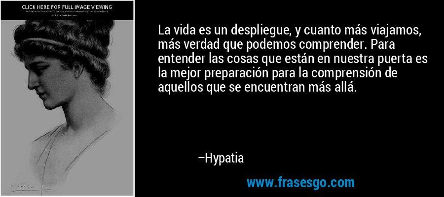 La vida es un despliegue, y cuanto más viajamos, más verdad que podemos comprender. Para entender las cosas que están en nuestra puerta es la mejor preparación para la comprensión de aquellos que se encuentran más allá. – Hypatia