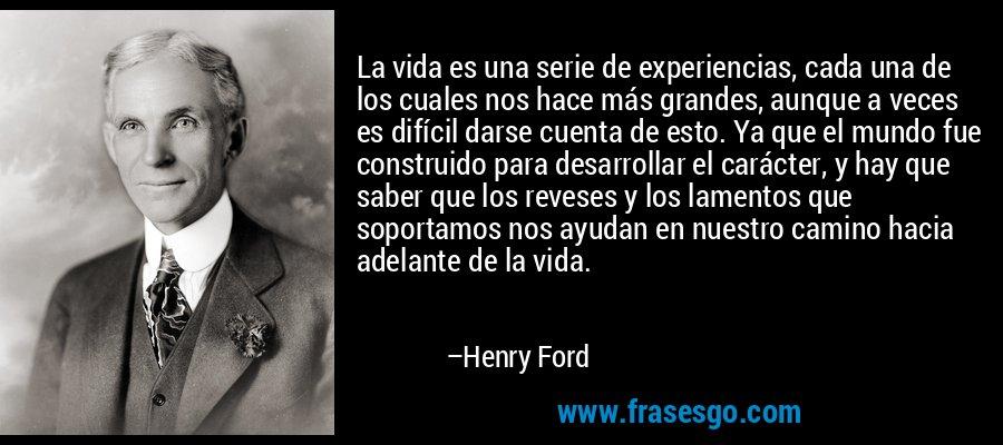 La vida es una serie de experiencias, cada una de los cuales nos hace más grandes, aunque a veces es difícil darse cuenta de esto. Ya que el mundo fue construido para desarrollar el carácter, y hay que saber que los reveses y los lamentos que soportamos nos ayudan en nuestro camino hacia adelante de la vida. – Henry Ford