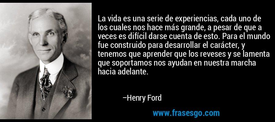 La vida es una serie de experiencias, cada uno de los cuales nos hace más grande, a pesar de que a veces es difícil darse cuenta de esto. Para el mundo fue construido para desarrollar el carácter, y tenemos que aprender que los reveses y se lamenta que soportamos nos ayudan en nuestra marcha hacia adelante. – Henry Ford