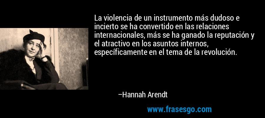 La violencia de un instrumento más dudoso e incierto se ha convertido en las relaciones internacionales, más se ha ganado la reputación y el atractivo en los asuntos internos, específicamente en el tema de la revolución. – Hannah Arendt