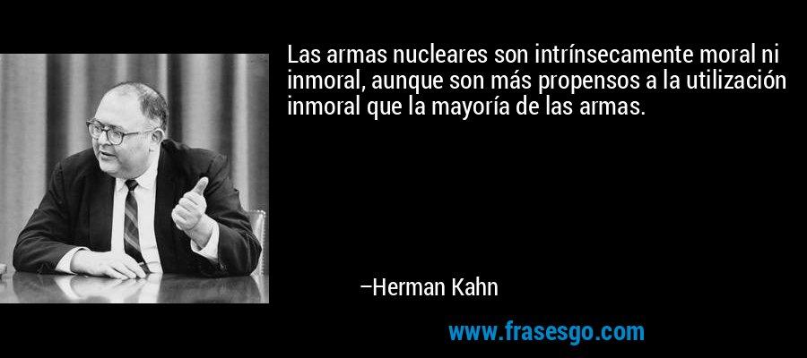 Las armas nucleares son intrínsecamente moral ni inmoral, aunque son más propensos a la utilización inmoral que la mayoría de las armas. – Herman Kahn