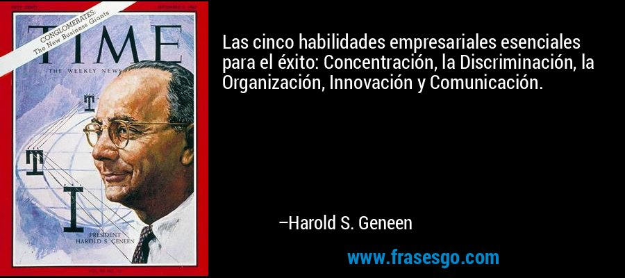 Las cinco habilidades empresariales esenciales para el éxito: Concentración, la Discriminación, la Organización, Innovación y Comunicación. – Harold S. Geneen