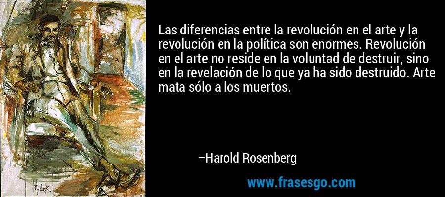 Las diferencias entre la revolución en el arte y la revolución en la política son enormes. Revolución en el arte no reside en la voluntad de destruir, sino en la revelación de lo que ya ha sido destruido. Arte mata sólo a los muertos. – Harold Rosenberg