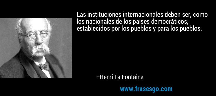 Las instituciones internacionales deben ser, como los nacionales de los países democráticos, establecidos por los pueblos y para los pueblos. – Henri La Fontaine