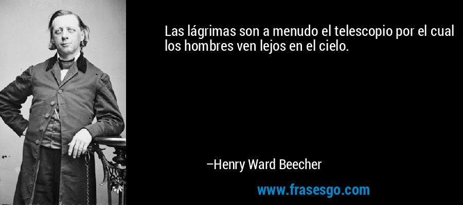 Las lágrimas son a menudo el telescopio por el cual los hombres ven lejos en el cielo. – Henry Ward Beecher