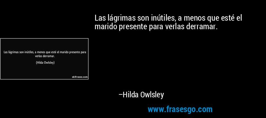 Las lágrimas son inútiles, a menos que esté el marido presente para verlas derramar. – Hilda Owlsley