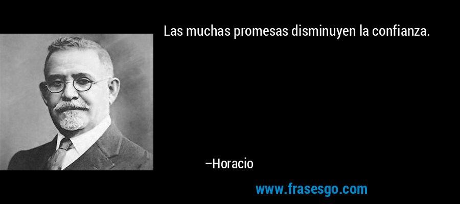 Las muchas promesas disminuyen la confianza. – Horacio