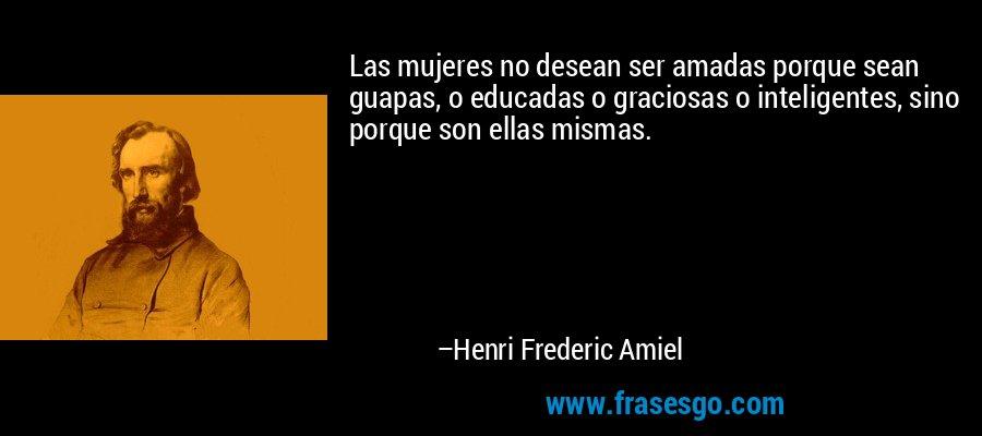 Las mujeres no desean ser amadas porque sean guapas, o educadas o graciosas o inteligentes, sino porque son ellas mismas. – Henri Frederic Amiel