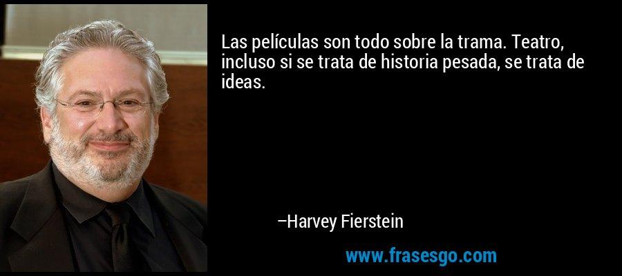 Las películas son todo sobre la trama. Teatro, incluso si se trata de historia pesada, se trata de ideas. – Harvey Fierstein