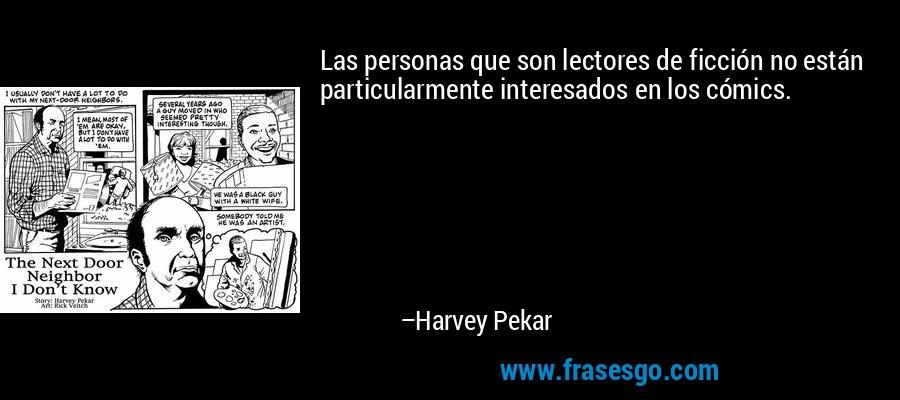Las personas que son lectores de ficción no están particularmente interesados en los cómics. – Harvey Pekar