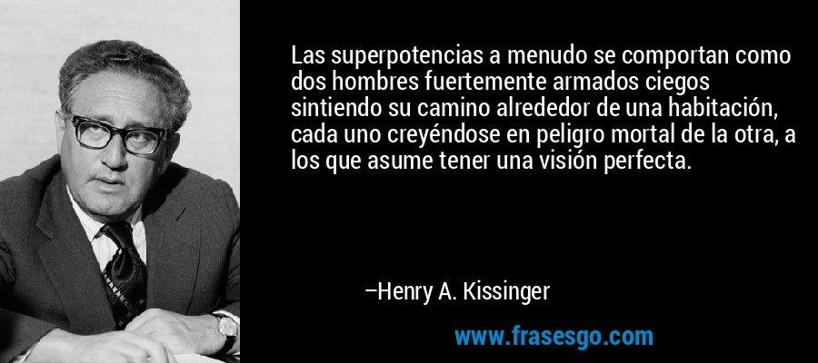 Las superpotencias a menudo se comportan como dos hombres fuertemente armados ciegos sintiendo su camino alrededor de una habitación, cada uno creyéndose en peligro mortal de la otra, a los que asume tener una visión perfecta. – Henry A. Kissinger