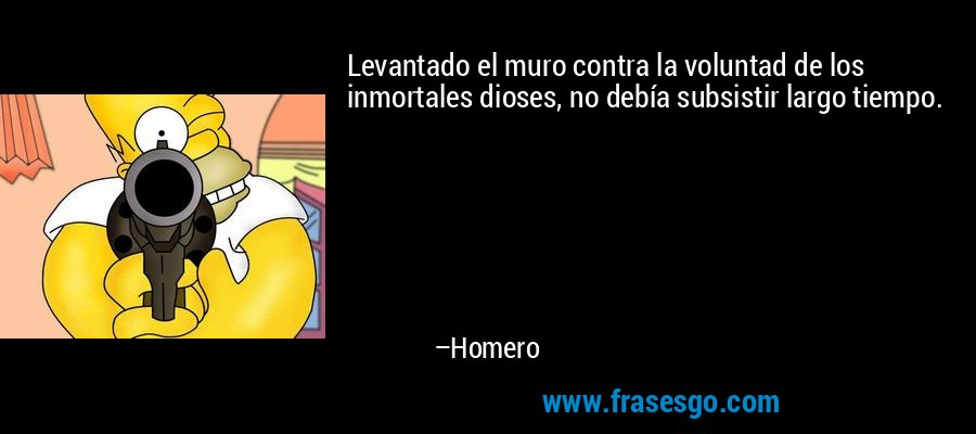 Levantado el muro contra la voluntad de los inmortales dioses, no debía subsistir largo tiempo. – Homero