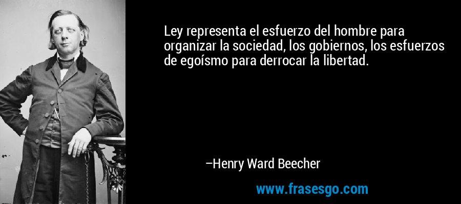 Ley representa el esfuerzo del hombre para organizar la sociedad, los gobiernos, los esfuerzos de egoísmo para derrocar la libertad. – Henry Ward Beecher